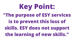 "Key Point: ""The purpose of ESY services is to prevent this loss of skills. ESY does not support the learning of new skills."""